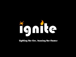 Ignite - lighting the fire, fanning the flames