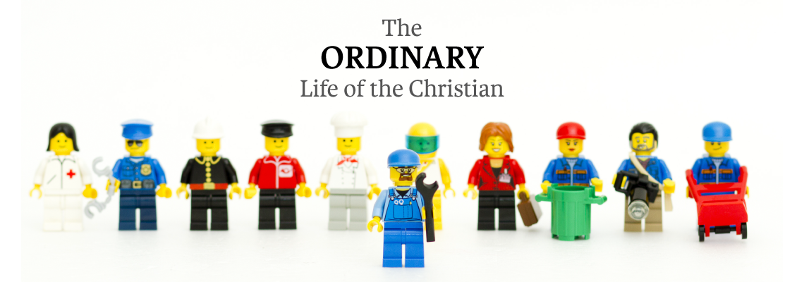 Current Sermon Series: The Ordinary Life of the Christian